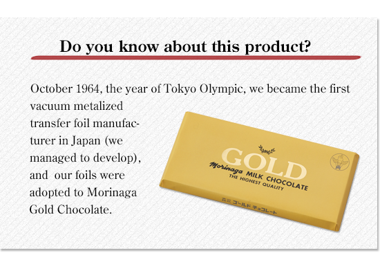 Celebration! 2020 Tokyo Olympics held decision!October 1964, the year of Tokyo Olympic, we became the first vacuum metalized transfer foil manufacturer in Japan (we managed to develop), and our foils were adopted to Morinaga Gold Chocolate.